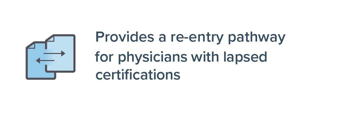 Provide a re-entry pathway for Physicians with lapsed certifications